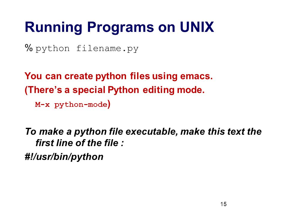 15 Running Programs on UNIX % python filename.py You can create python files using emacs.