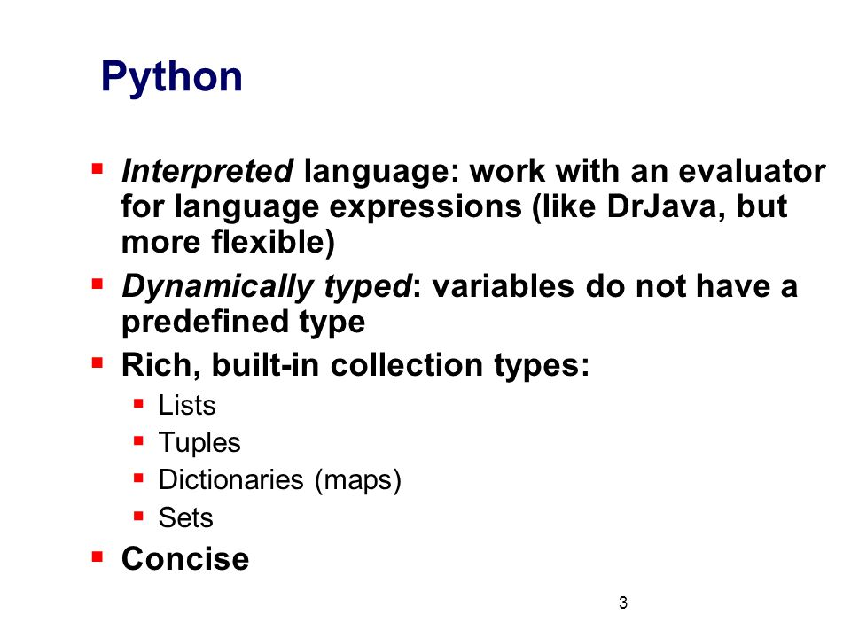 3 Python  Interpreted language: work with an evaluator for language expressions (like DrJava, but more flexible)  Dynamically typed: variables do not have a predefined type  Rich, built-in collection types:  Lists  Tuples  Dictionaries (maps)  Sets  Concise