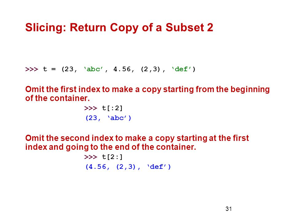 31 Slicing: Return Copy of a Subset 2 >>> t = (23, 'abc', 4.56, (2,3), 'def') Omit the first index to make a copy starting from the beginning of the container.