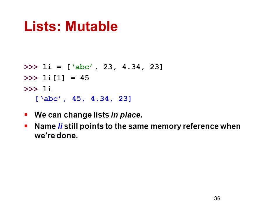 36 Lists: Mutable >>> li = ['abc', 23, 4.34, 23] >>> li[1] = 45 >>> li ['abc', 45, 4.34, 23]  We can change lists in place.