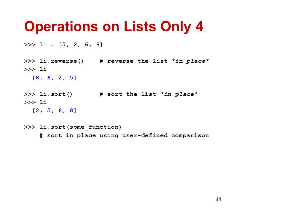 41 Operations on Lists Only 4 >>> li = [5, 2, 6, 8] >>> li.reverse() # reverse the list *in place* >>> li [8, 6, 2, 5] >>> li.sort() # sort the list *in place* >>> li [2, 5, 6, 8] >>> li.sort(some_function) # sort in place using user-defined comparison