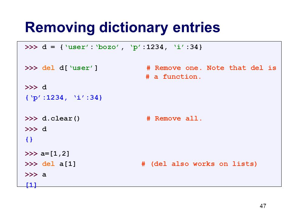 Removing dictionary entries >>> d = {'user':'bozo', 'p':1234, 'i':34} >>> del d['user'] # Remove one.