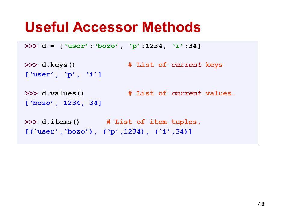 Useful Accessor Methods >>> d = {'user':'bozo', 'p':1234, 'i':34} >>> d.keys() # List of current keys ['user', 'p', 'i'] >>> d.values() # List of current values.