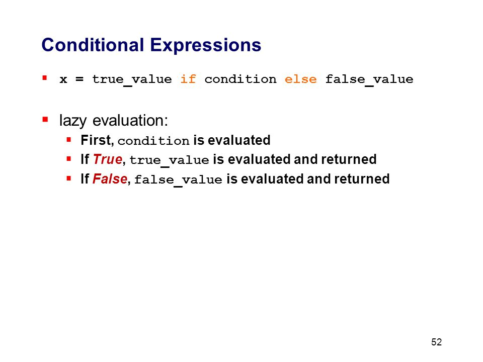 Conditional Expressions  x = true_value if condition else false_value  lazy evaluation:  First, condition is evaluated  If True, true_value is evaluated and returned  If False, false_value is evaluated and returned 52