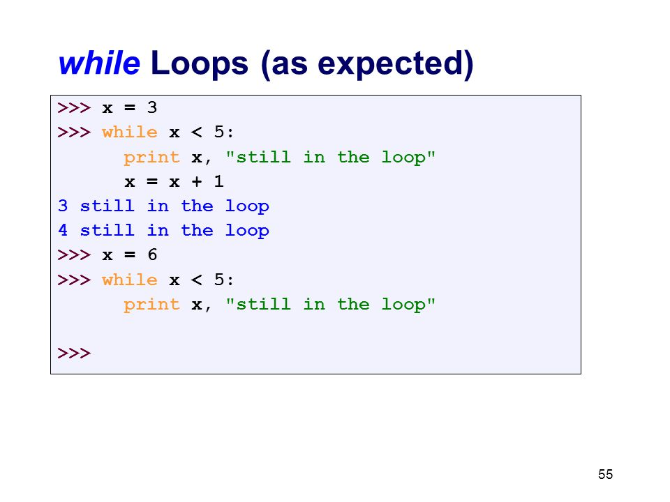 while Loops (as expected) >>> x = 3 >>> while x < 5: print x, still in the loop x = x + 1 3 still in the loop 4 still in the loop >>> x = 6 >>> while x < 5: print x, still in the loop >>> 55