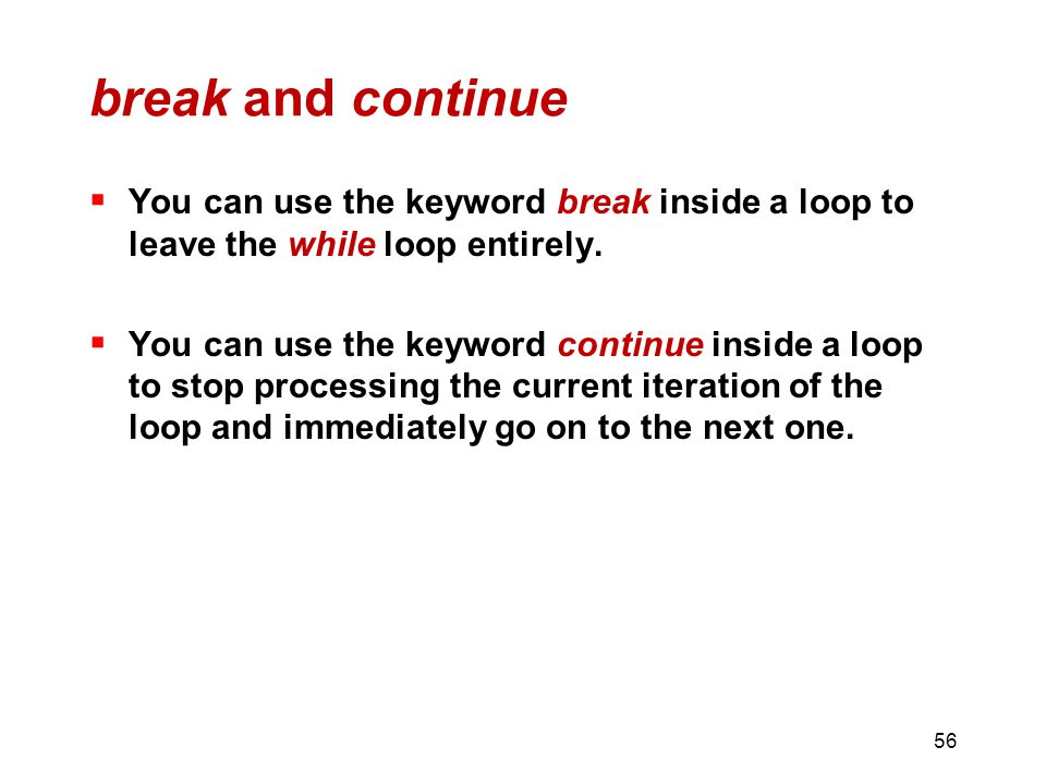 break and continue  You can use the keyword break inside a loop to leave the while loop entirely.