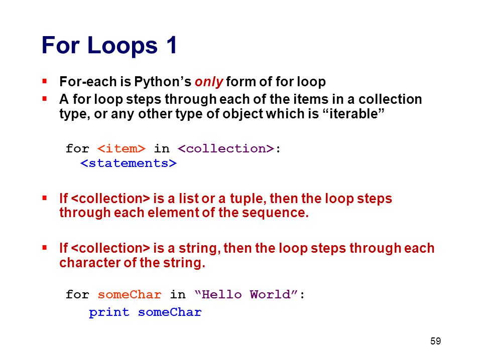 For Loops 1  For-each is Python's only form of for loop  A for loop steps through each of the items in a collection type, or any other type of object which is iterable for in :  If is a list or a tuple, then the loop steps through each element of the sequence.