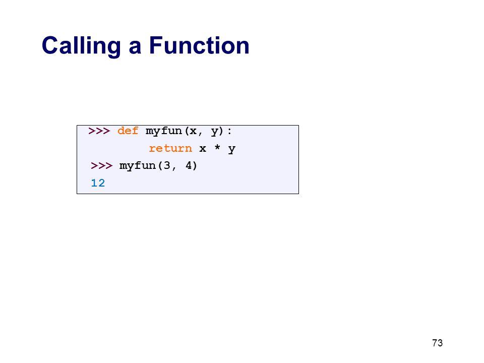 Calling a Function >>> def myfun(x, y): return x * y >>> myfun(3, 4) 12 73