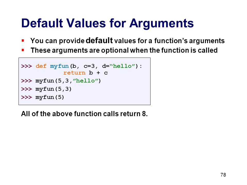 Default Values for Arguments  You can provide default values for a function's arguments  These arguments are optional when the function is called >>> def myfun(b, c=3, d= hello ): return b + c >>> myfun(5,3, hello ) >>> myfun(5,3) >>> myfun(5) All of the above function calls return 8.