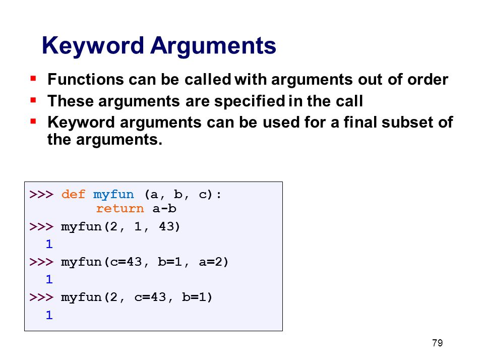  Functions can be called with arguments out of order  These arguments are specified in the call  Keyword arguments can be used for a final subset of the arguments.