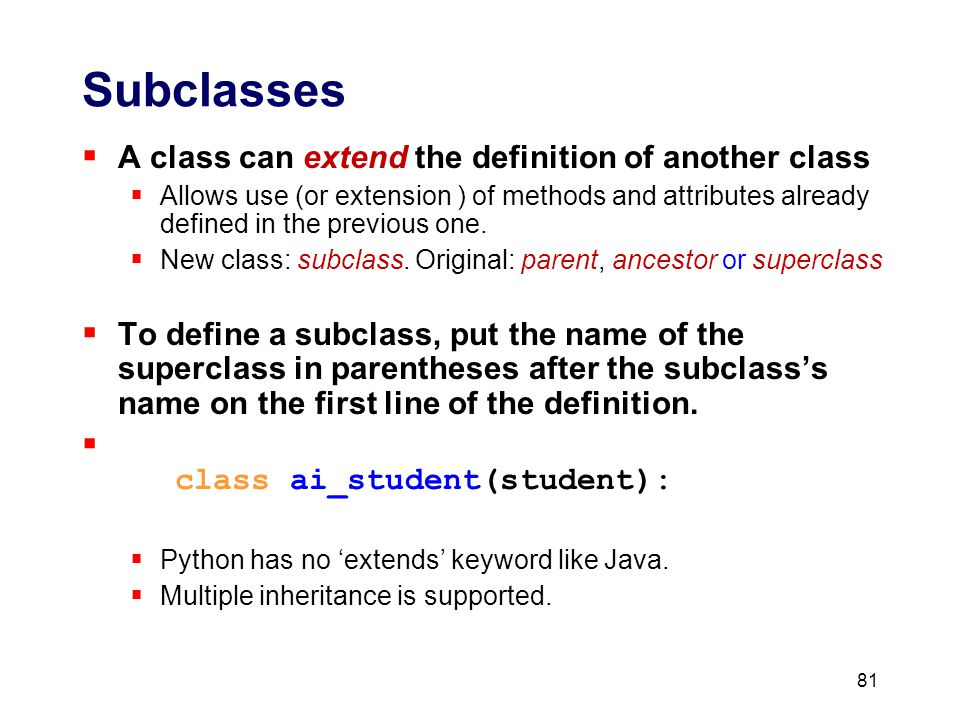 81 Subclasses  A class can extend the definition of another class  Allows use (or extension ) of methods and attributes already defined in the previous one.