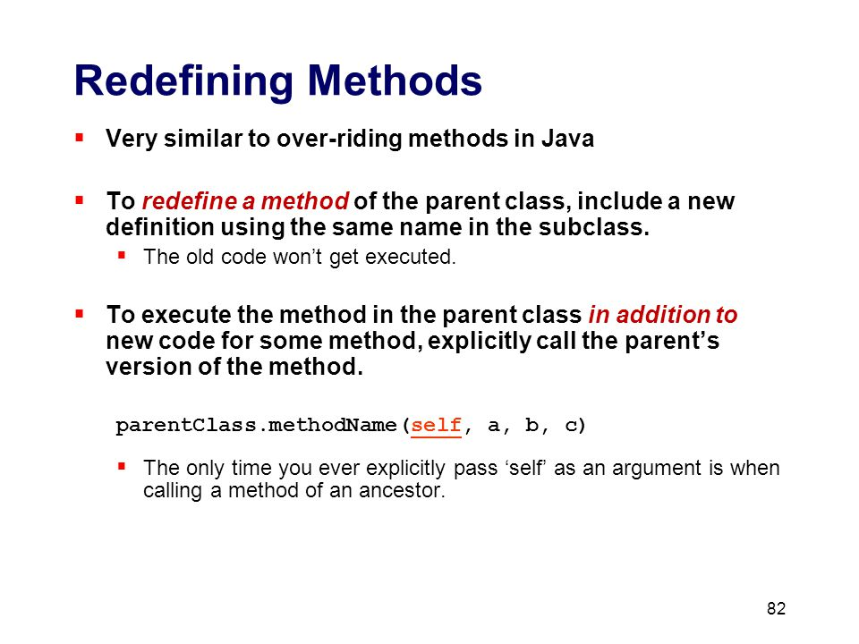 82 Redefining Methods  Very similar to over-riding methods in Java  To redefine a method of the parent class, include a new definition using the same name in the subclass.