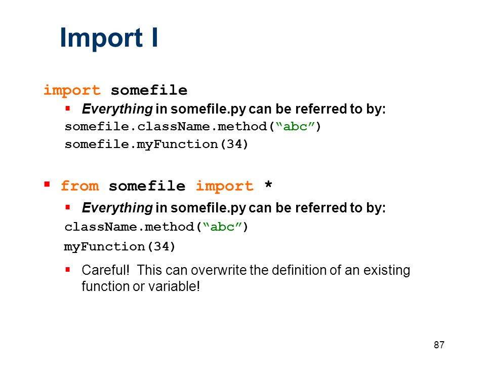 87 Import I import somefile  Everything in somefile.py can be referred to by: somefile.className.method( abc ) somefile.myFunction(34)  from somefile import *  Everything in somefile.py can be referred to by: className.method( abc ) myFunction(34)  Careful.