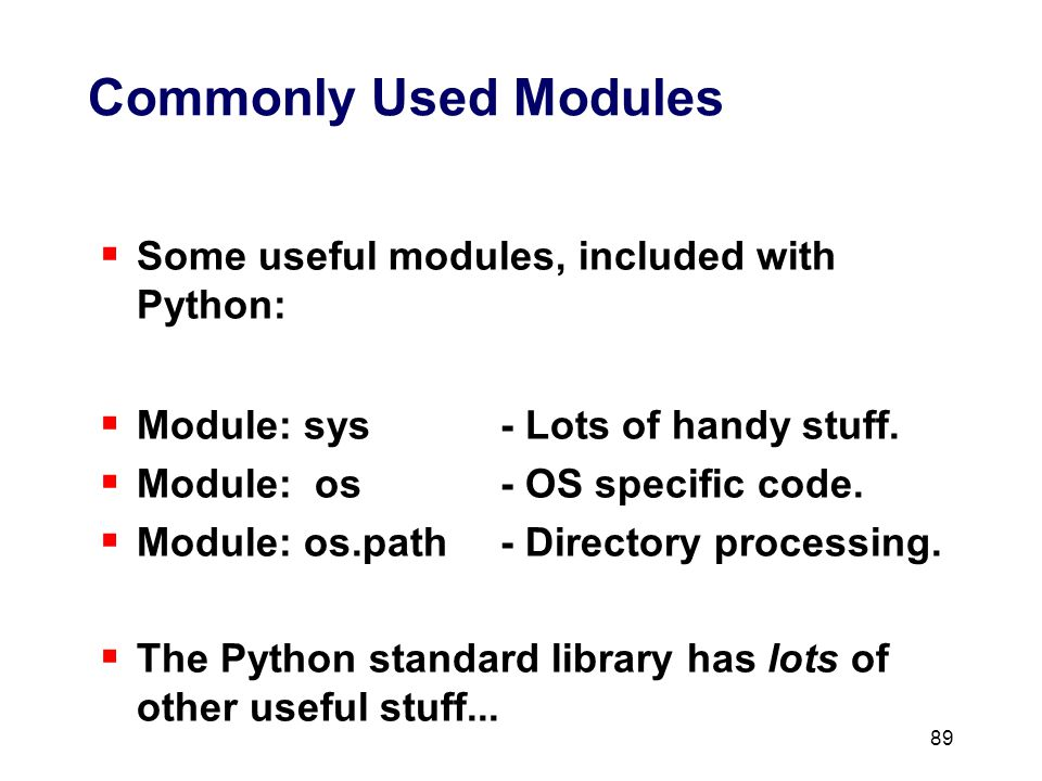89 Commonly Used Modules  Some useful modules, included with Python:  Module: sys- Lots of handy stuff.