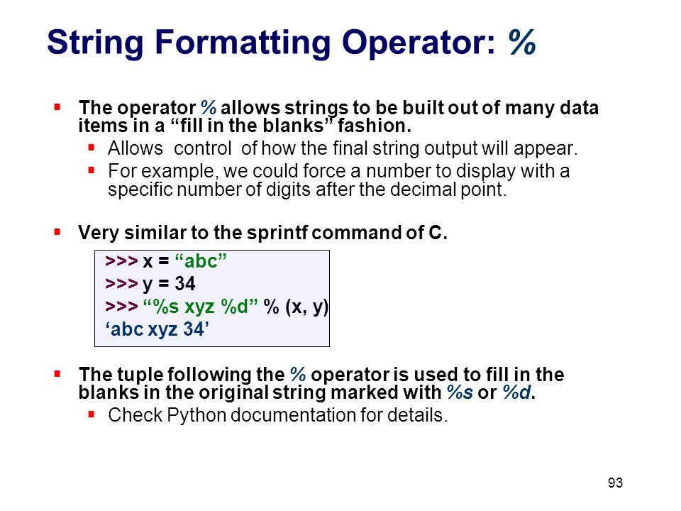 String Formatting Operator: %  The operator % allows strings to be built out of many data items in a fill in the blanks fashion.