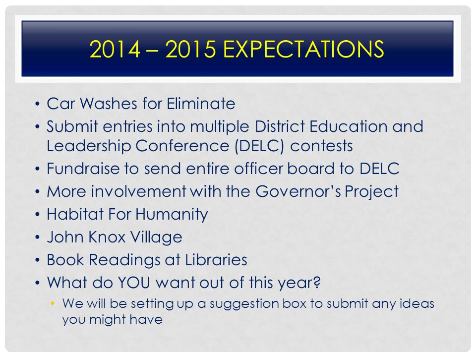 2014 – 2015 EXPECTATIONS Car Washes for Eliminate Submit entries into multiple District Education and Leadership Conference (DELC) contests Fundraise to send entire officer board to DELC More involvement with the Governor's Project Habitat For Humanity John Knox Village Book Readings at Libraries What do YOU want out of this year.