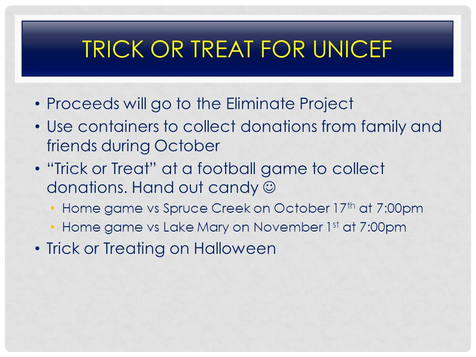 TRICK OR TREAT FOR UNICEF Proceeds will go to the Eliminate Project Use containers to collect donations from family and friends during October Trick or Treat at a football game to collect donations.