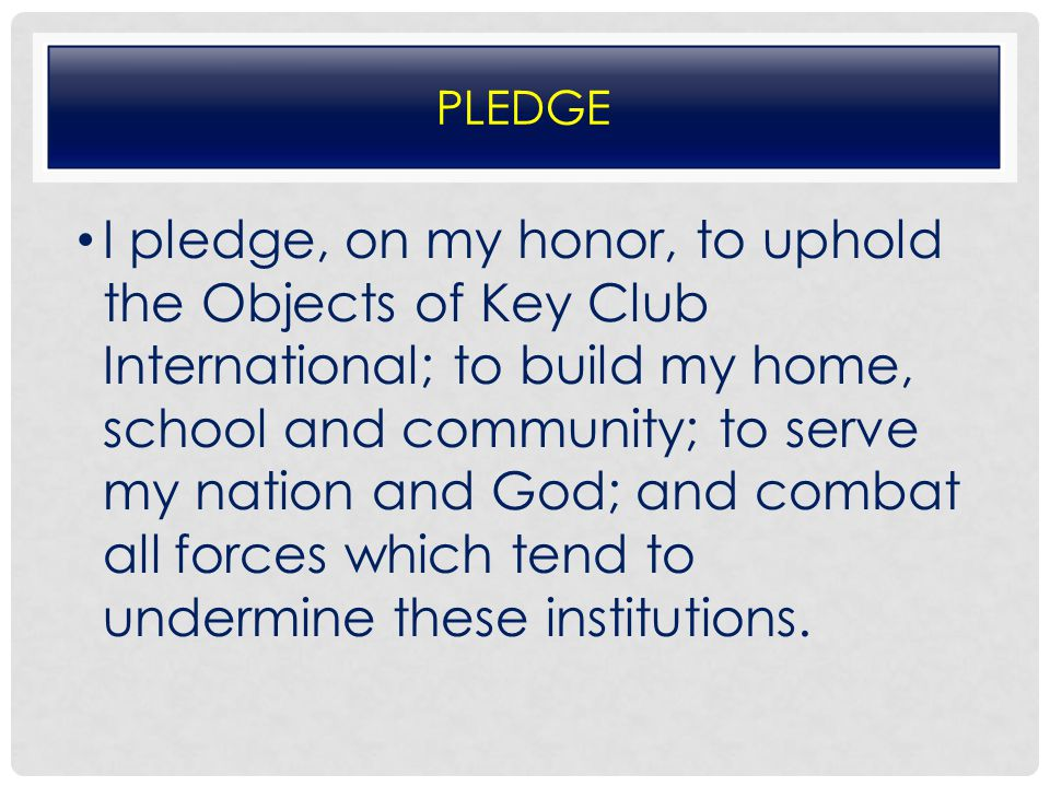 PLEDGE I pledge, on my honor, to uphold the Objects of Key Club International; to build my home, school and community; to serve my nation and God; and combat all forces which tend to undermine these institutions.