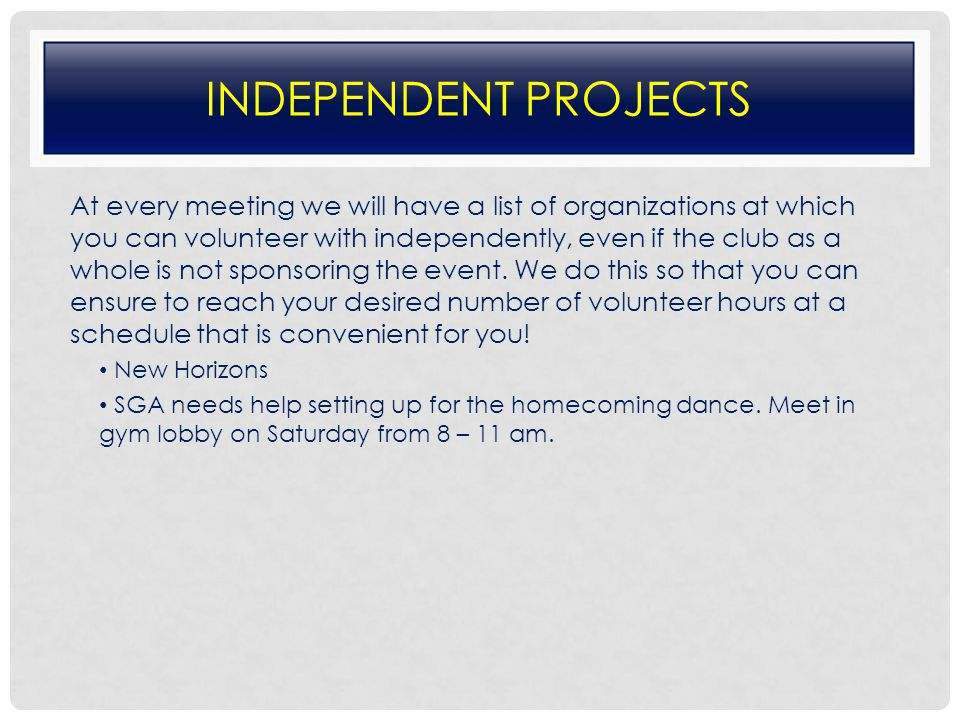 INDEPENDENT PROJECTS At every meeting we will have a list of organizations at which you can volunteer with independently, even if the club as a whole is not sponsoring the event.