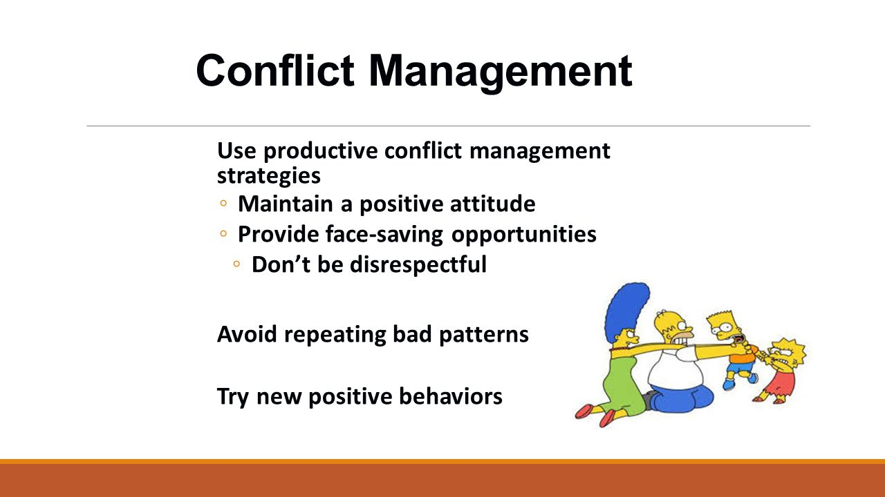 Conflict Management Use productive conflict management strategies ◦ Maintain a positive attitude ◦ Provide face-saving opportunities ◦ Don't be disrespectful Avoid repeating bad patterns Try new positive behaviors