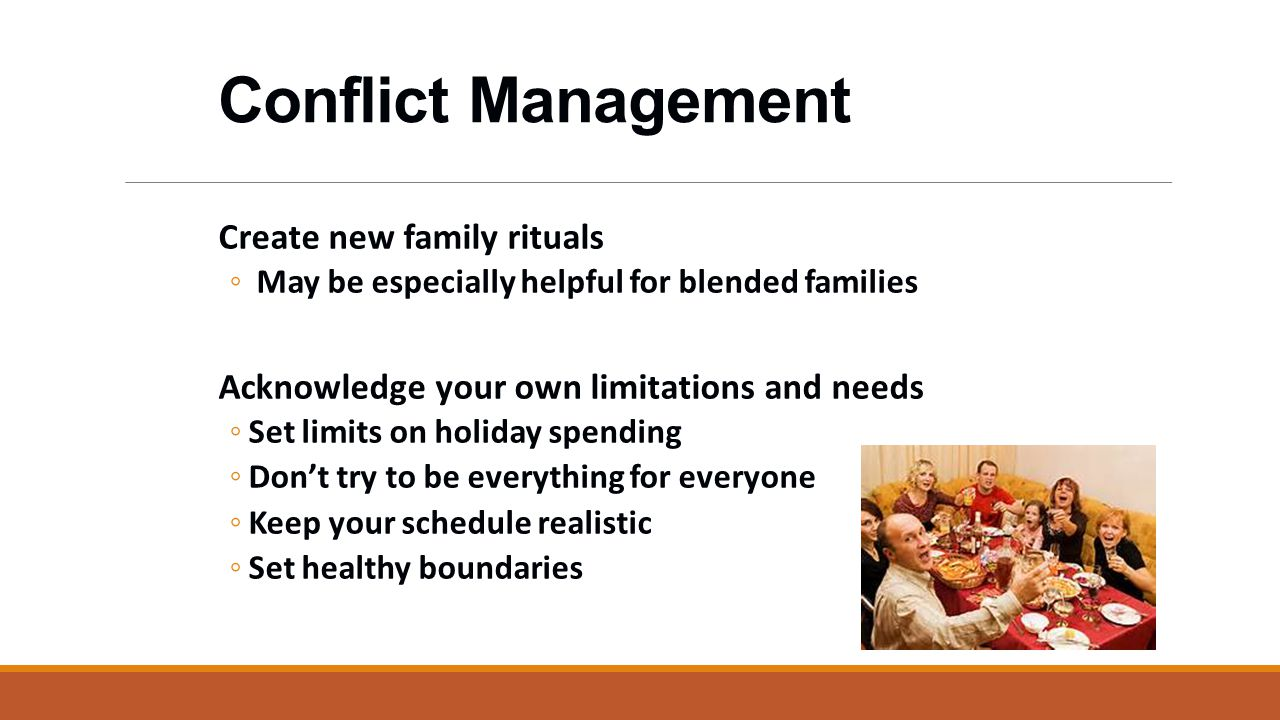 Conflict Management Create new family rituals ◦ May be especially helpful for blended families Acknowledge your own limitations and needs ◦Set limits on holiday spending ◦Don't try to be everything for everyone ◦Keep your schedule realistic ◦Set healthy boundaries