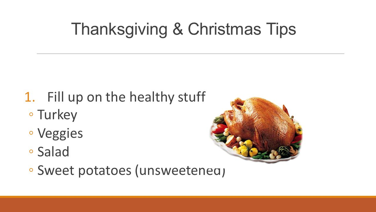 Thanksgiving & Christmas Tips 1.Fill up on the healthy stuff ◦ Turkey ◦ Veggies ◦ Salad ◦ Sweet potatoes (unsweetened)