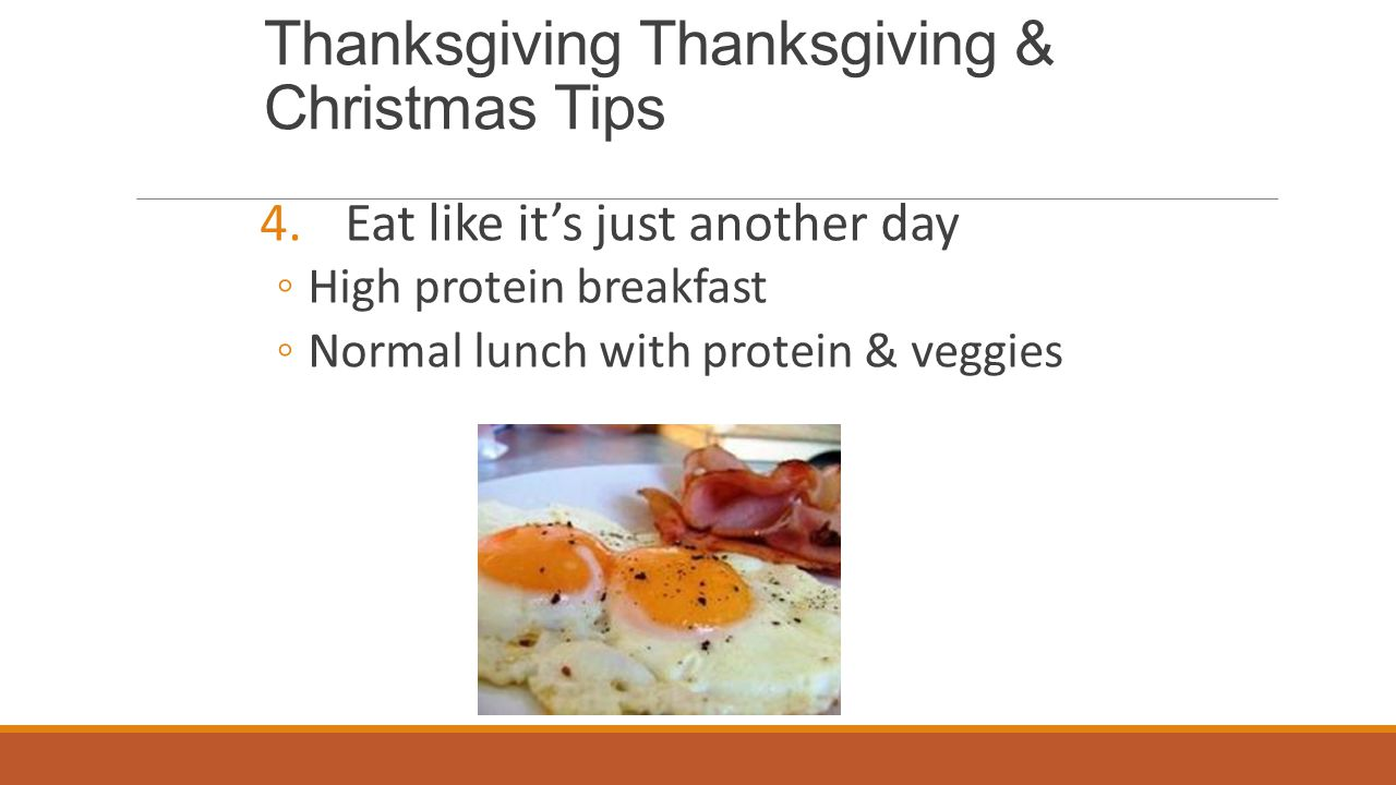 Thanksgiving Thanksgiving & Christmas Tips 4.Eat like it's just another day ◦ High protein breakfast ◦ Normal lunch with protein & veggies