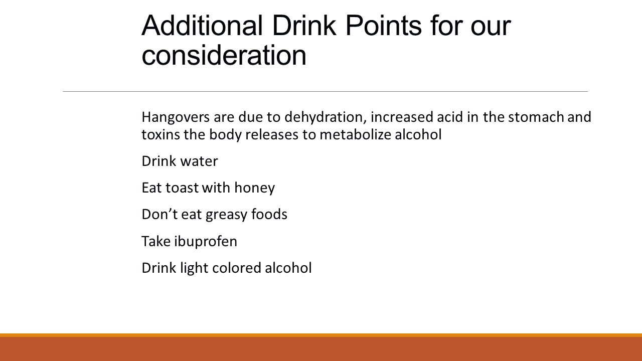 Additional Drink Points for our consideration Hangovers are due to dehydration, increased acid in the stomach and toxins the body releases to metabolize alcohol Drink water Eat toast with honey Don't eat greasy foods Take ibuprofen Drink light colored alcohol