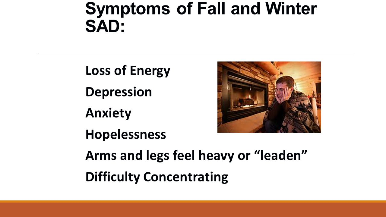 Symptoms of Fall and Winter SAD: Loss of Energy Depression Anxiety Hopelessness Arms and legs feel heavy or leaden Difficulty Concentrating