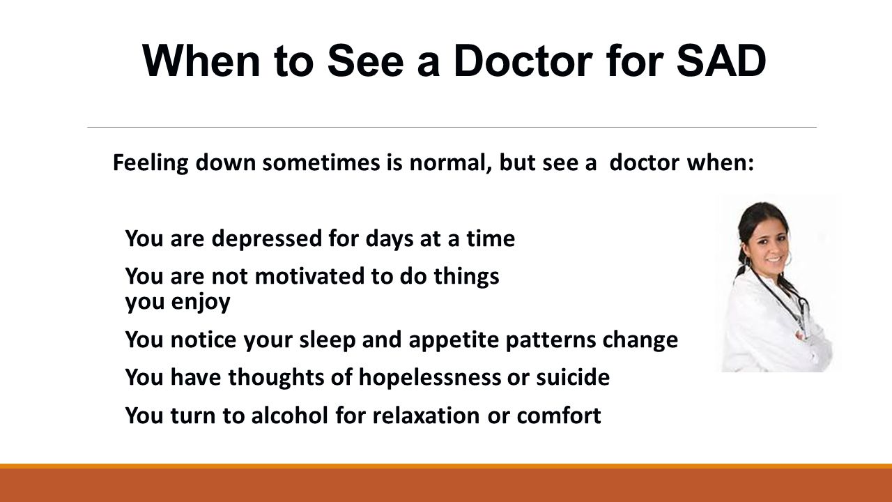 When to See a Doctor for SAD Feeling down sometimes is normal, but see a doctor when: You are depressed for days at a time You are not motivated to do things you enjoy You notice your sleep and appetite patterns change You have thoughts of hopelessness or suicide You turn to alcohol for relaxation or comfort