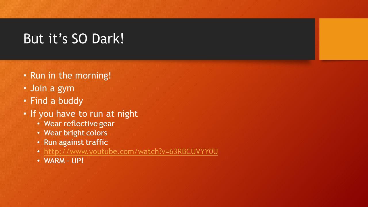 But it's SO Dark. Run in the morning.