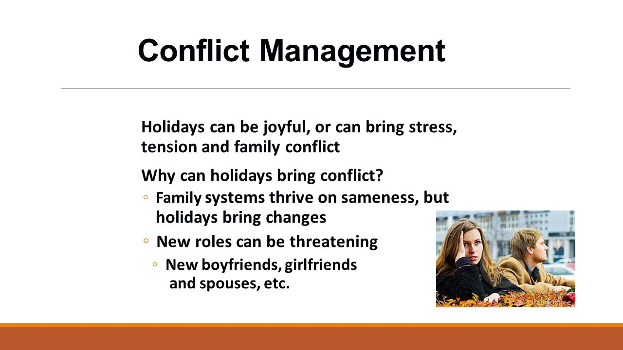 Conflict Management Acknowledge that people may not get along De-emphasize the materialistic aspect of the holiday Emphasize the positive aspects of family and spirituality