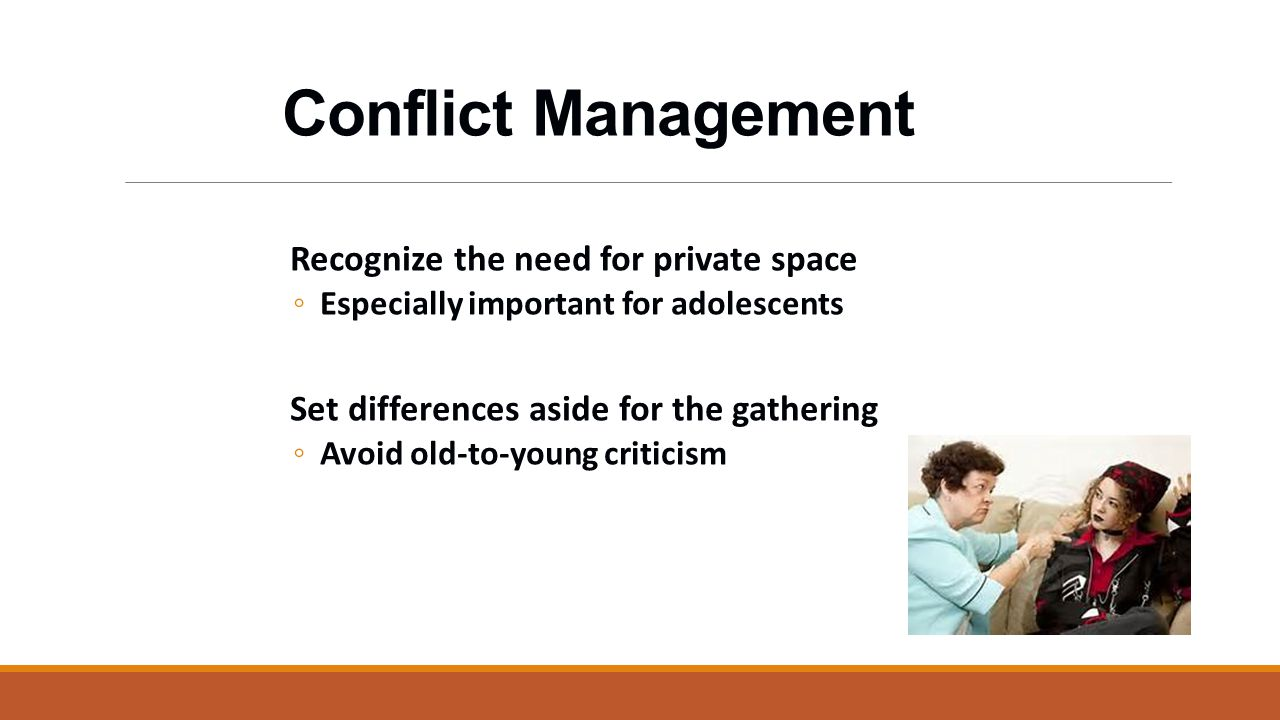 Conflict Management Recognize the need for private space ◦ Especially important for adolescents Set differences aside for the gathering ◦ Avoid old-to-young criticism
