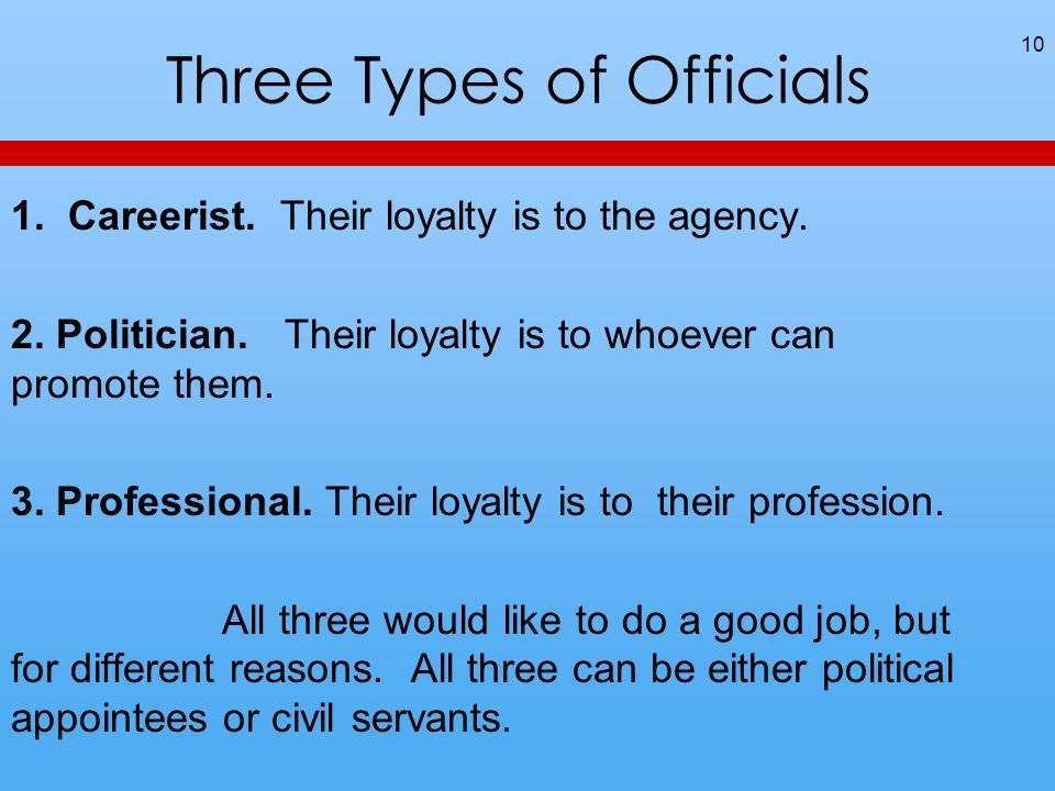 Three Types of Officials 1. Careerist. Their loyalty is to the agency. 2. Politician. Their loyalty is to whoever can promote them. 3. Professional. T