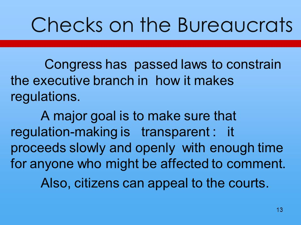 Checks on the Bureaucrats Congress has passed laws to constrain the executive branch in how it makes regulations. A major goal is to make sure that re