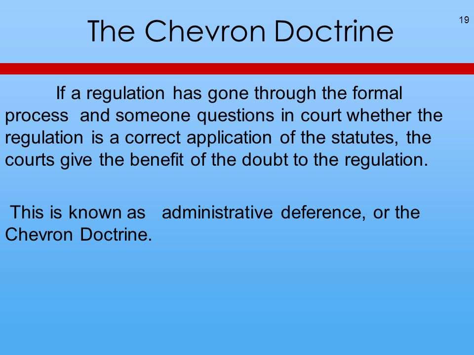 The Chevron Doctrine If a regulation has gone through the formal process and someone questions in court whether the regulation is a correct application of the statutes, the courts give the benefit of the doubt to the regulation.