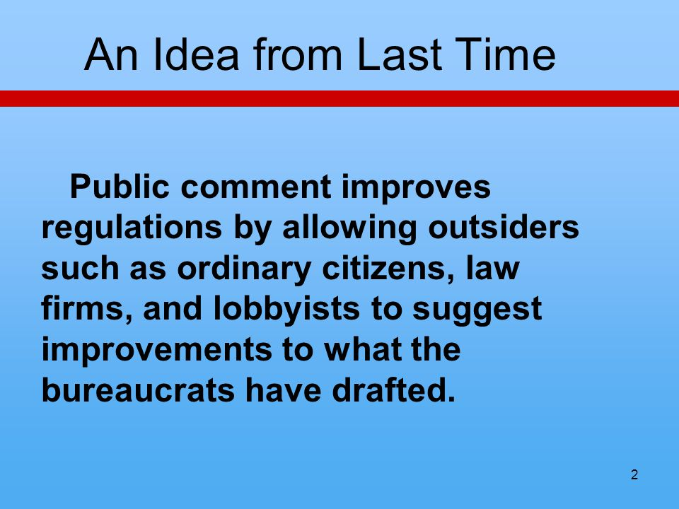 2 An Idea from Last Time Public comment improves regulations by allowing outsiders such as ordinary citizens, law firms, and lobbyists to suggest impr