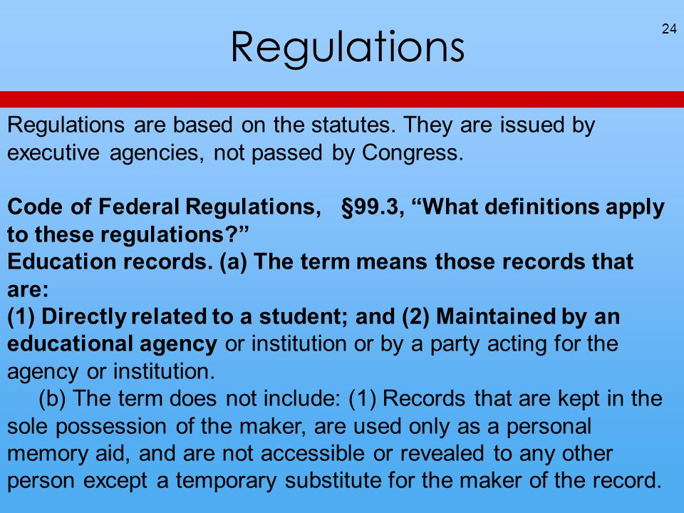 Regulations 24 Regulations are based on the statutes. They are issued by executive agencies, not passed by Congress. Code of Federal Regulations, §99.