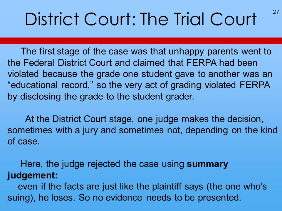 District Court: The Trial Court 27 The first stage of the case was that unhappy parents went to the Federal District Court and claimed that FERPA had been violated because the grade one student gave to another was an educational record, so the very act of grading violated FERPA by disclosing the grade to the student grader.
