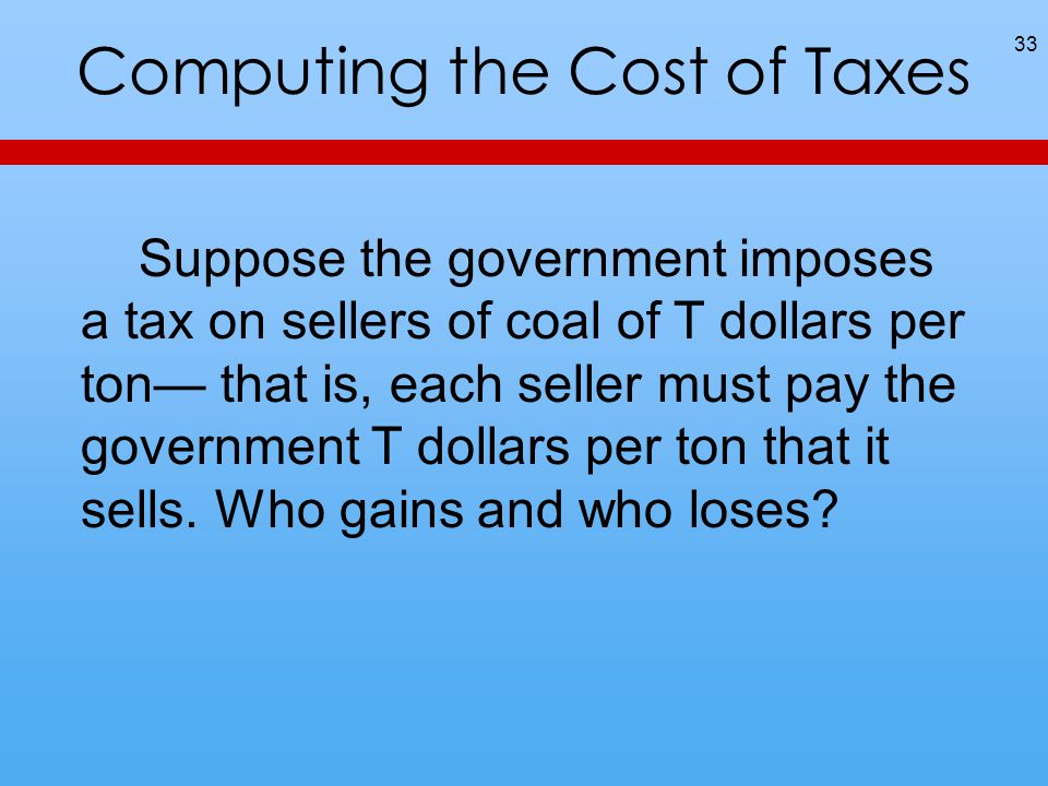 Computing the Cost of Taxes 33 Suppose the government imposes a tax on sellers of coal of T dollars per ton— that is, each seller must pay the governm