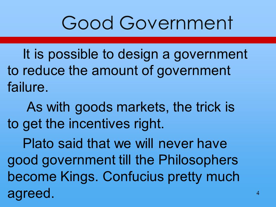 Good Government It is possible to design a government to reduce the amount of government failure. As with goods markets, the trick is to get the incen