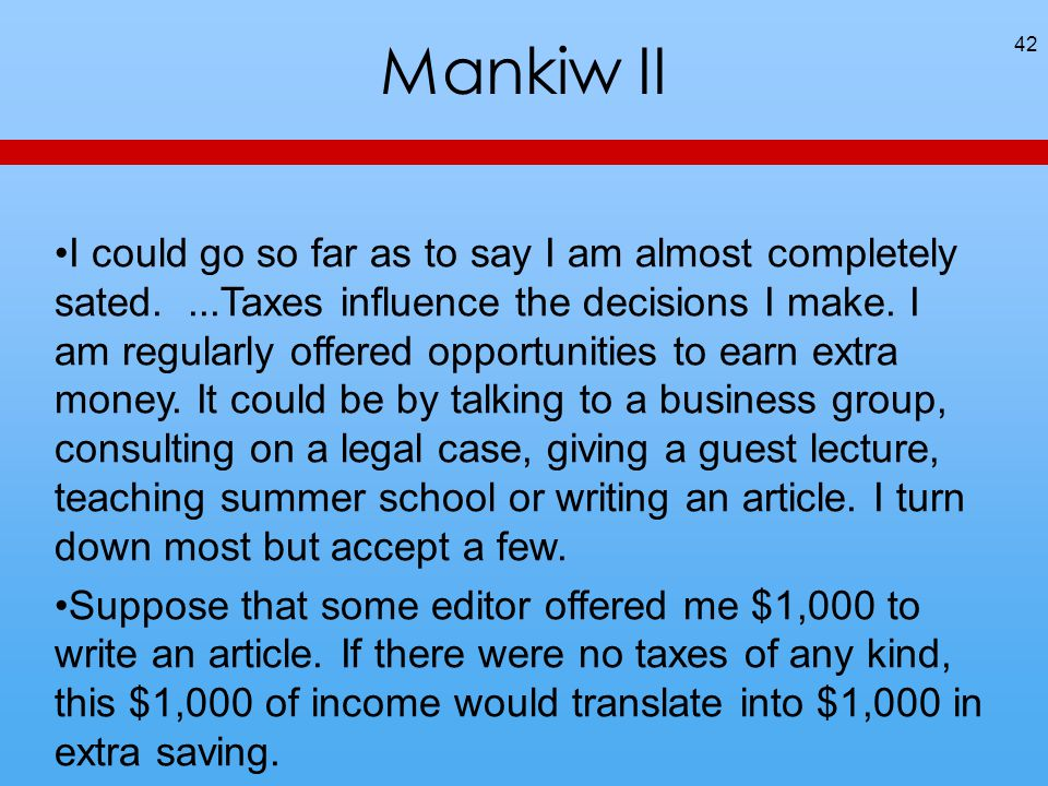 Mankiw II 42 I could go so far as to say I am almost completely sated....Taxes influence the decisions I make. I am regularly offered opportunities to