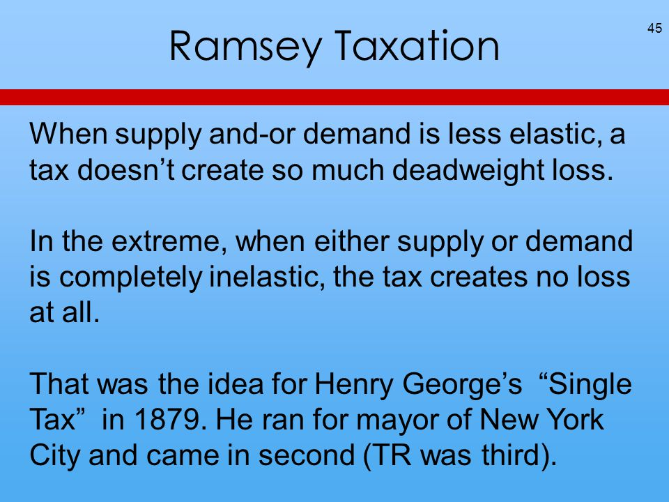 Ramsey Taxation 45 When supply and-or demand is less elastic, a tax doesn't create so much deadweight loss.