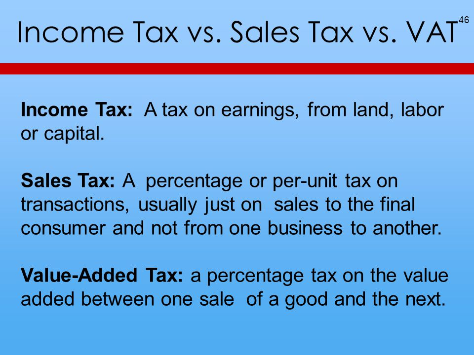 Income Tax vs. Sales Tax vs. VAT 46 Income Tax: A tax on earnings, from land, labor or capital. Sales Tax: A percentage or per-unit tax on transaction