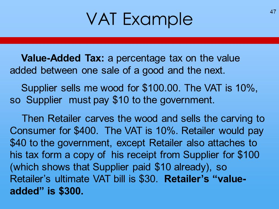 VAT Example 47 Value-Added Tax: a percentage tax on the value added between one sale of a good and the next. Supplier sells me wood for $100.00. The V