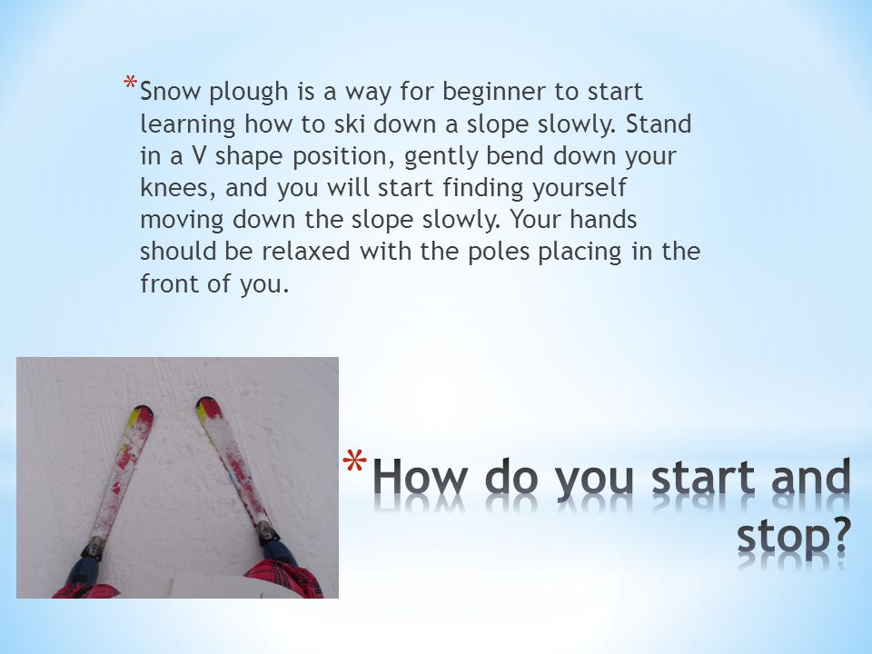 * Snow plough is a way for beginner to start learning how to ski down a slope slowly.