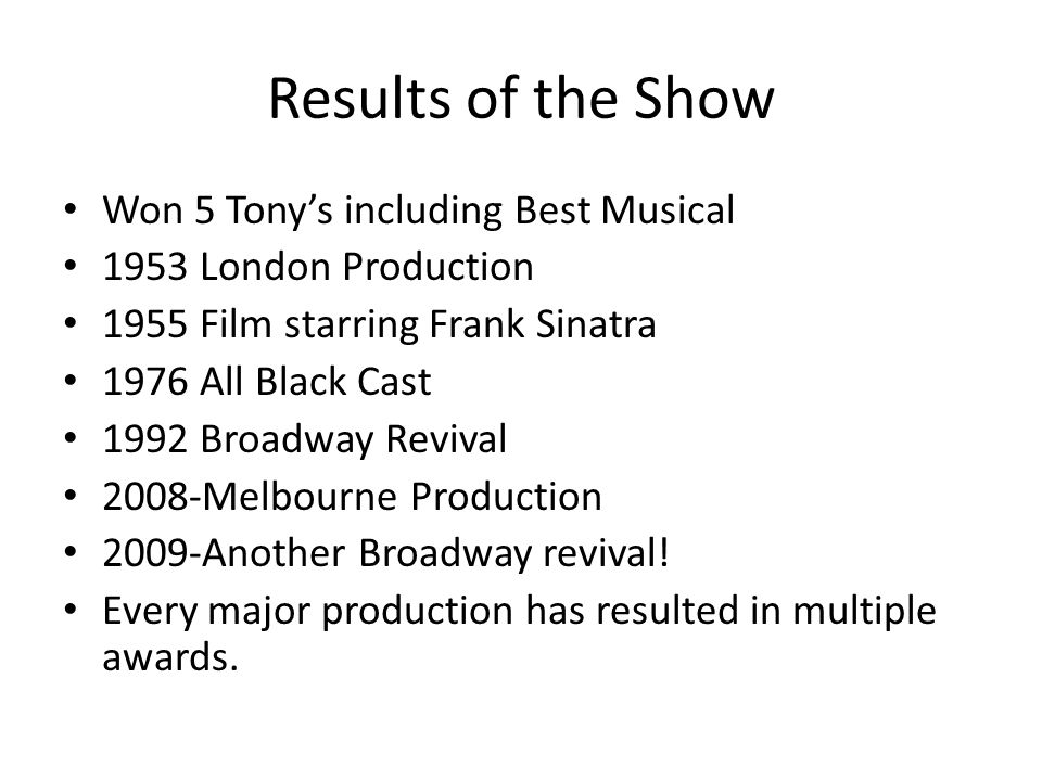 Results of the Show Won 5 Tony's including Best Musical 1953 London Production 1955 Film starring Frank Sinatra 1976 All Black Cast 1992 Broadway Revival 2008-Melbourne Production 2009-Another Broadway revival.