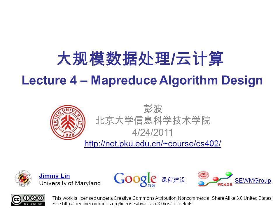 大规模数据处理 / 云计算 Lecture 4 – Mapreduce Algorithm Design 彭波 北京大学信息科学技术学院 4/24/2011 http://net.pku.edu.cn/~course/cs402/ This work is licensed under a Creative Commons Attribution-Noncommercial-Share Alike 3.0 United States See http://creativecommons.org/licenses/by-nc-sa/3.0/us/ for details Jimmy Lin University of Maryland 课程建设 SEWMGroup