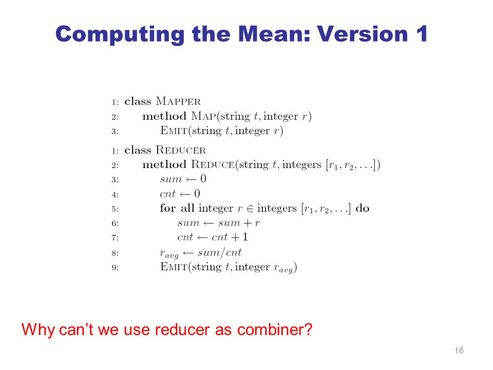 Computing the Mean: Version 1 Why can't we use reducer as combiner 16