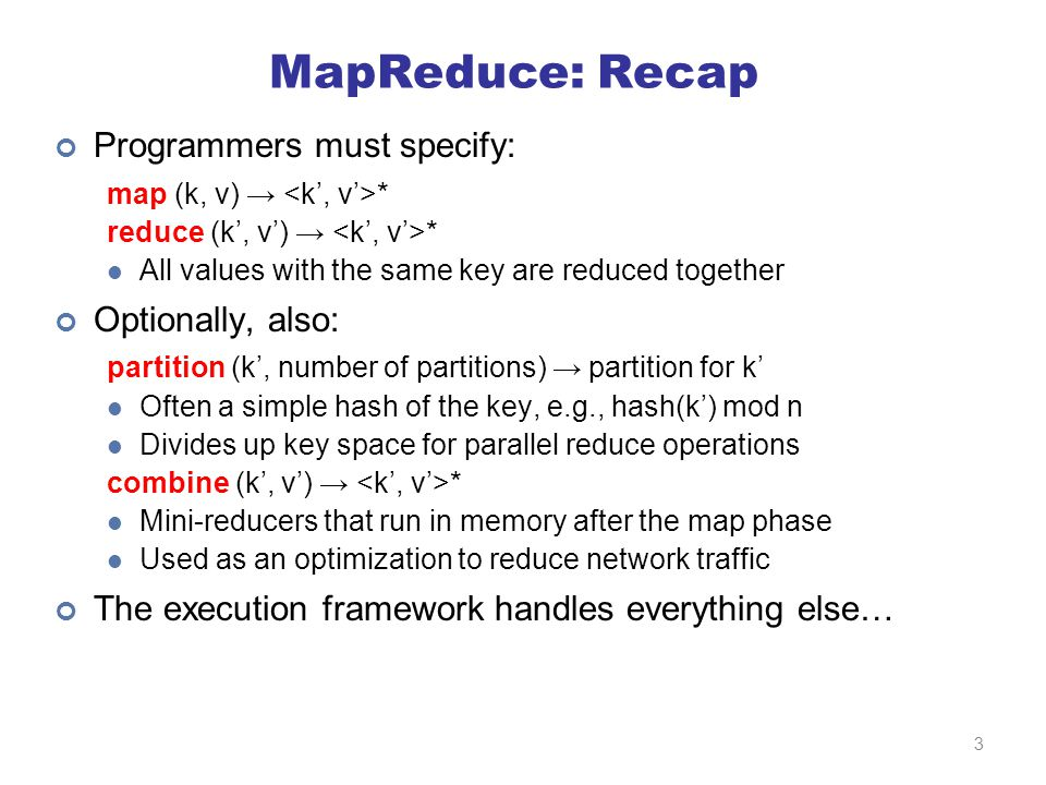 MapReduce: Recap Programmers must specify: map (k, v) → * reduce (k', v') → * All values with the same key are reduced together Optionally, also: partition (k', number of partitions) → partition for k' Often a simple hash of the key, e.g., hash(k') mod n Divides up key space for parallel reduce operations combine (k', v') → * Mini-reducers that run in memory after the map phase Used as an optimization to reduce network traffic The execution framework handles everything else… 3
